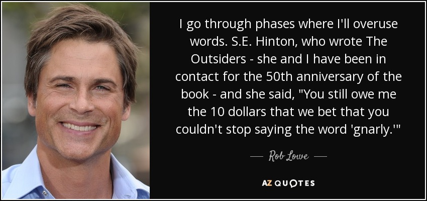 I go through phases where I'll overuse words. S.E. Hinton, who wrote The Outsiders - she and I have been in contact for the 50th anniversary of the book - and she said,