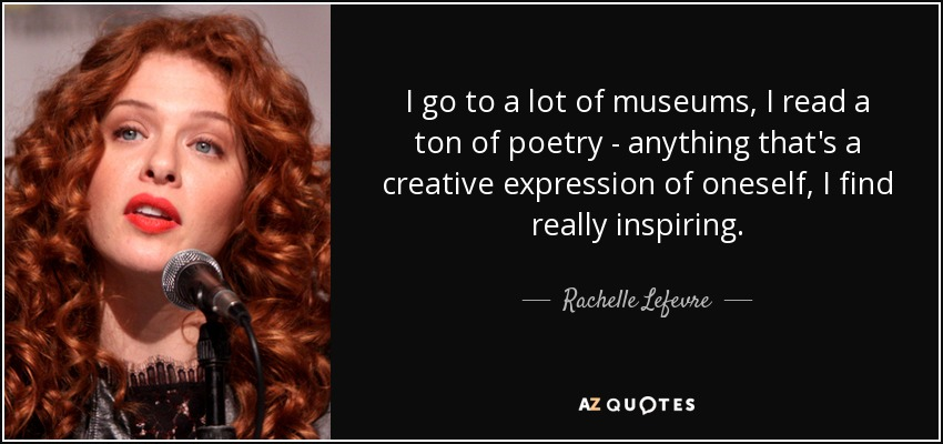 I go to a lot of museums, I read a ton of poetry - anything that's a creative expression of oneself, I find really inspiring. - Rachelle Lefevre
