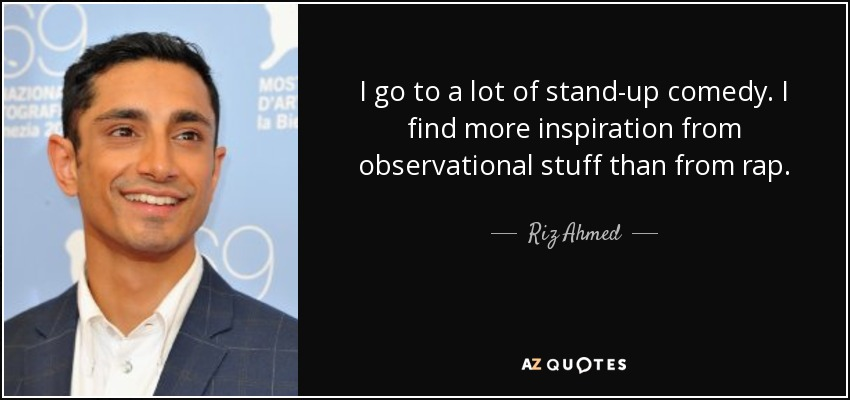 I go to a lot of stand-up comedy. I find more inspiration from observational stuff than from rap. - Riz Ahmed