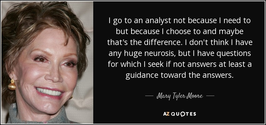 I go to an analyst not because I need to but because I choose to and maybe that's the difference. I don't think I have any huge neurosis, but I have questions for which I seek if not answers at least a guidance toward the answers. - Mary Tyler Moore