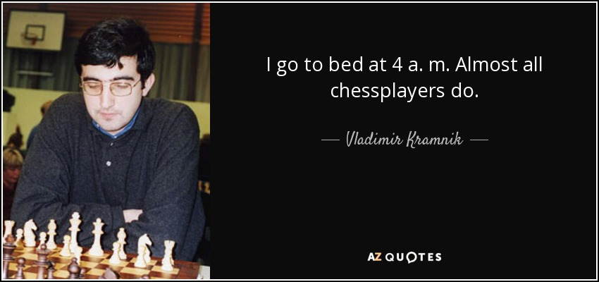 I go to bed at 4 a. m. Almost all chessplayers do. - Vladimir Kramnik