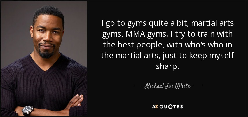 I go to gyms quite a bit, martial arts gyms, MMA gyms. I try to train with the best people, with who's who in the martial arts, just to keep myself sharp. - Michael Jai White
