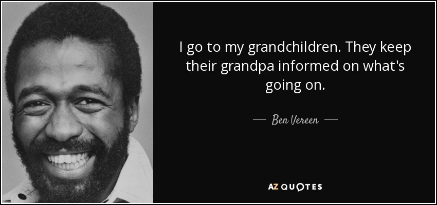 I go to my grandchildren. They keep their grandpa informed on what's going on. - Ben Vereen