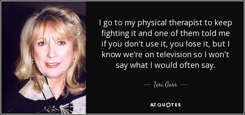 I go to my physical therapist to keep fighting it and one of them told me if you don't use it, you lose it, but I know we're on television so I won't say what I would often say. - Teri Garr