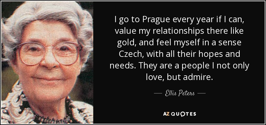 I go to Prague every year if I can, value my relationships there like gold, and feel myself in a sense Czech, with all their hopes and needs. They are a people I not only love, but admire. - Ellis Peters