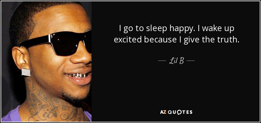 I go to sleep happy. I wake up excited because I give the truth. - Lil B