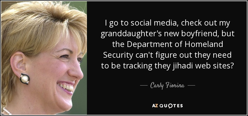 I go to social media, check out my granddaughter's new boyfriend, but the Department of Homeland Security can't figure out they need to be tracking they jihadi web sites? - Carly Fiorina