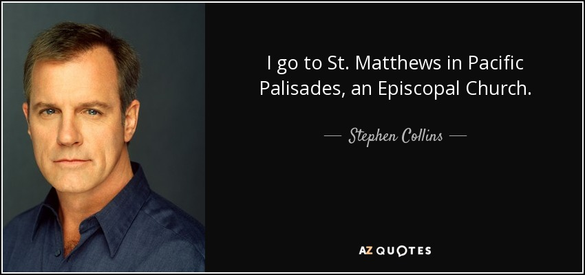 I go to St. Matthews in Pacific Palisades, an Episcopal Church. - Stephen Collins