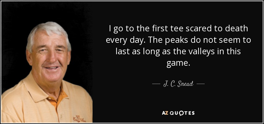 I go to the first tee scared to death every day. The peaks do not seem to last as long as the valleys in this game. - J. C. Snead