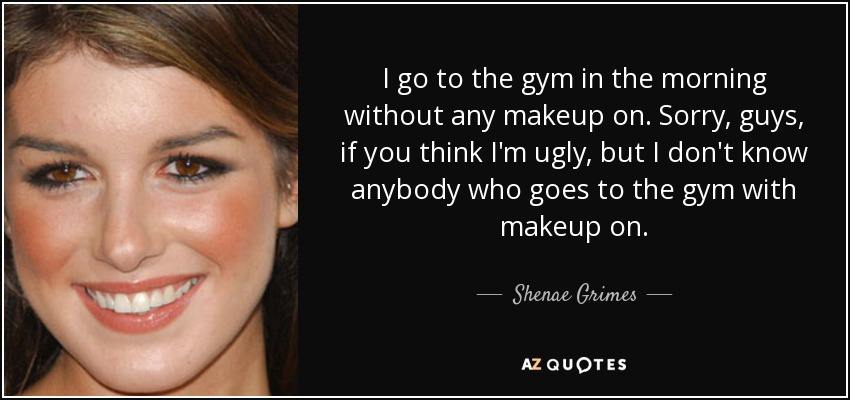 I go to the gym in the morning without any makeup on. Sorry, guys