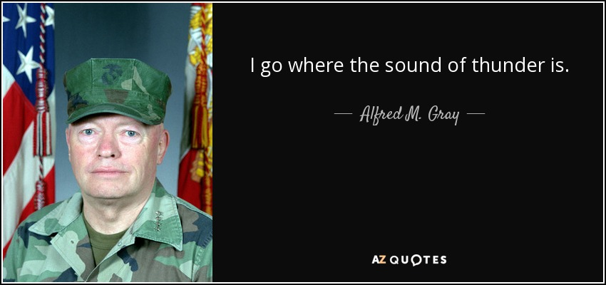 Alfred M Gray Quote I Go Where The Sound Of Thunder Is