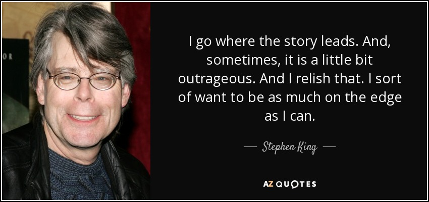 I go where the story leads. And, sometimes, it is a little bit outrageous. And I relish that. I sort of want to be as much on the edge as I can. - Stephen King