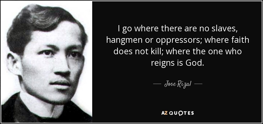I go where there are no slaves, hangmen or oppressors; where faith does not kill; where the one who reigns is God. - Jose Rizal