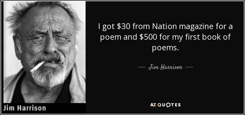 I got $30 from Nation magazine for a poem and $500 for my first book of poems. - Jim Harrison