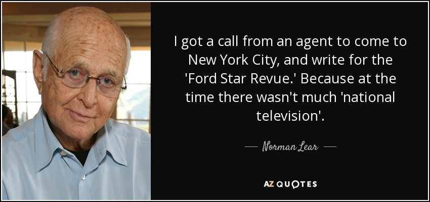 I got a call from an agent to come to New York City, and write for the 'Ford Star Revue.' Because at the time there wasn't much 'national television'. - Norman Lear