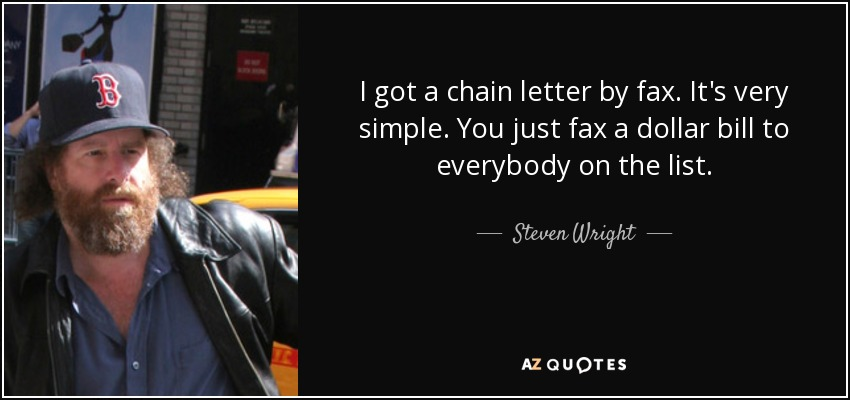 I got a chain letter by fax. It's very simple. You just fax a dollar bill to everybody on the list. - Steven Wright