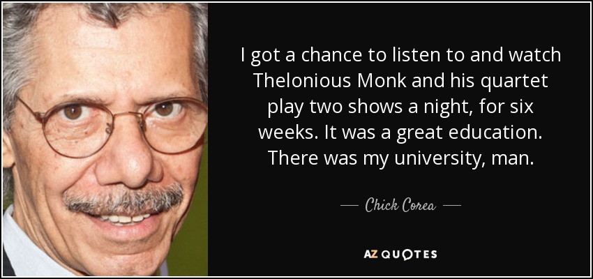 I got a chance to listen to and watch Thelonious Monk and his quartet play two shows a night, for six weeks. It was a great education. There was my university, man. - Chick Corea