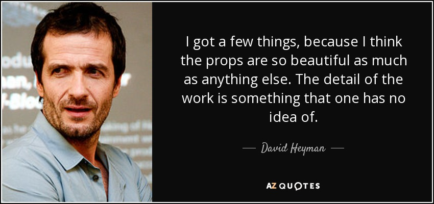 I got a few things, because I think the props are so beautiful as much as anything else. The detail of the work is something that one has no idea of. - David Heyman