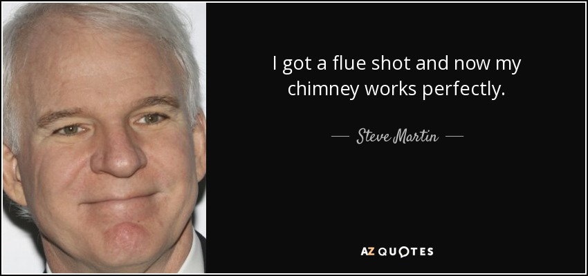 I got a flue shot and now my chimney works perfectly. - Steve Martin