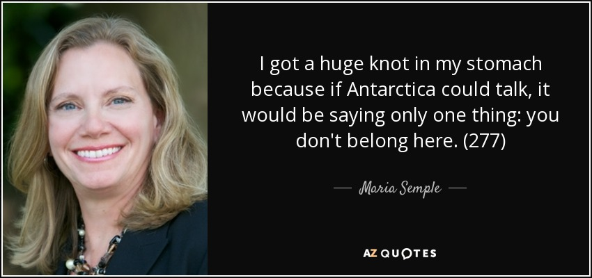 I got a huge knot in my stomach because if Antarctica could talk, it would be saying only one thing: you don't belong here. (277) - Maria Semple