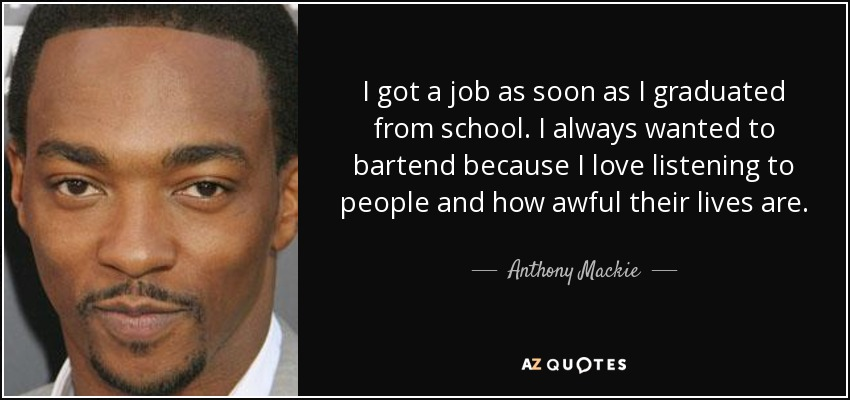 I got a job as soon as I graduated from school. I always wanted to bartend because I love listening to people and how awful their lives are. - Anthony Mackie