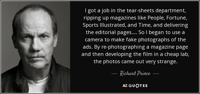 I got a job in the tear-sheets department, ripping up magazines like People, Fortune, Sports Illustrated, and Time, and delivering the editorial pages.... So I began to use a camera to make fake photographs of the ads. By re-photographing a magazine page and then developing the film in a cheap lab, the photos came out very strange. - Richard Prince