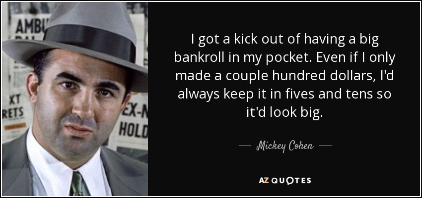 I got a kick out of having a big bankroll in my pocket. Even if I only made a couple hundred dollars, I'd always keep it in fives and tens so it'd look big. - Mickey Cohen
