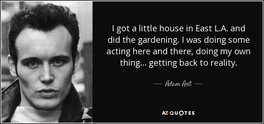 I got a little house in East L.A. and did the gardening. I was doing some acting here and there, doing my own thing... getting back to reality. - Adam Ant