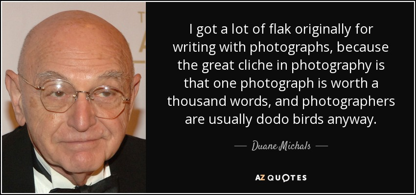 I got a lot of flak originally for writing with photographs, because the great cliche in photography is that one photograph is worth a thousand words, and photographers are usually dodo birds anyway. - Duane Michals