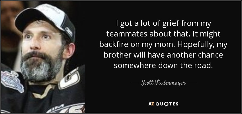 I got a lot of grief from my teammates about that. It might backfire on my mom. Hopefully, my brother will have another chance somewhere down the road. - Scott Niedermayer