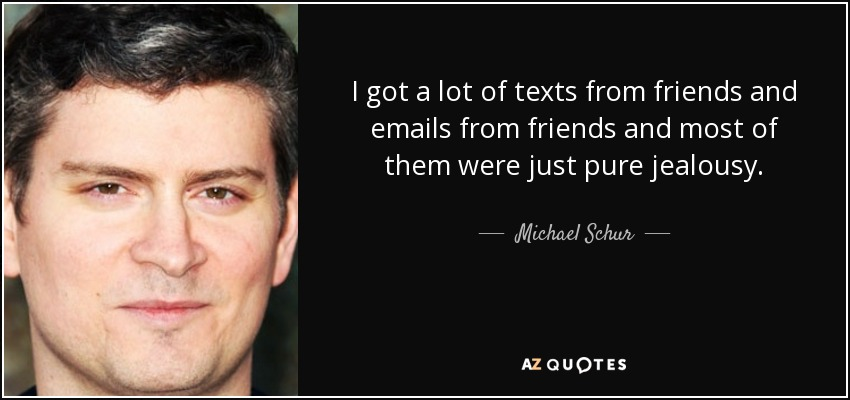 I got a lot of texts from friends and emails from friends and most of them were just pure jealousy. - Michael Schur