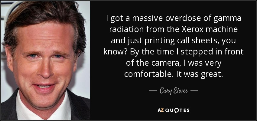 I got a massive overdose of gamma radiation from the Xerox machine and just printing call sheets, you know? By the time I stepped in front of the camera, I was very comfortable. It was great. - Cary Elwes