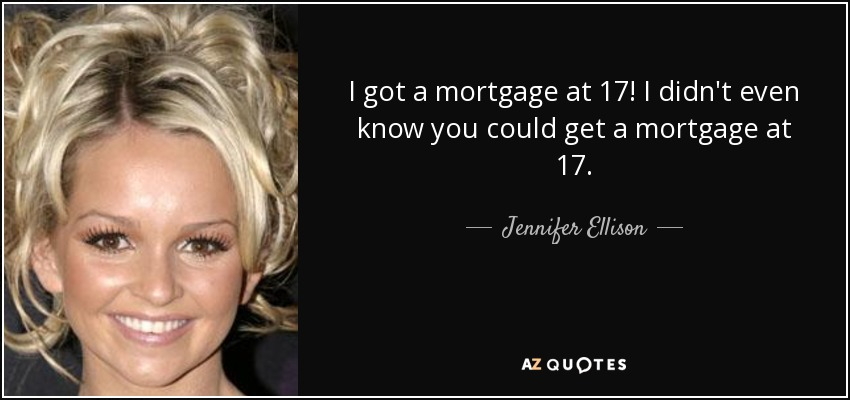 I got a mortgage at 17! I didn't even know you could get a mortgage at 17. - Jennifer Ellison