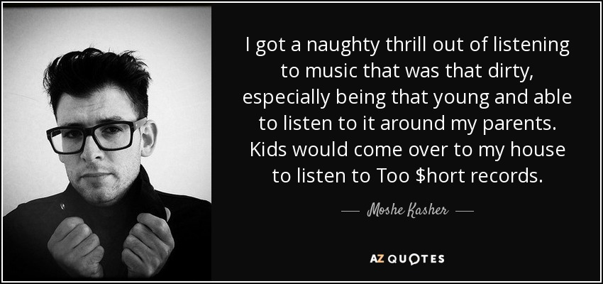 I got a naughty thrill out of listening to music that was that dirty, especially being that young and able to listen to it around my parents. Kids would come over to my house to listen to Too $hort records. - Moshe Kasher