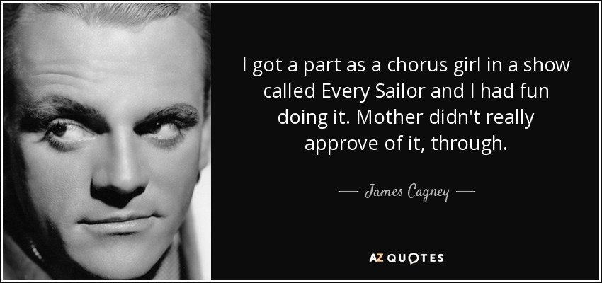 I got a part as a chorus girl in a show called Every Sailor and I had fun doing it. Mother didn't really approve of it, through. - James Cagney