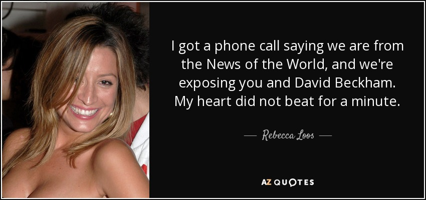 I got a phone call saying we are from the News of the World, and we're exposing you and David Beckham. My heart did not beat for a minute. - Rebecca Loos
