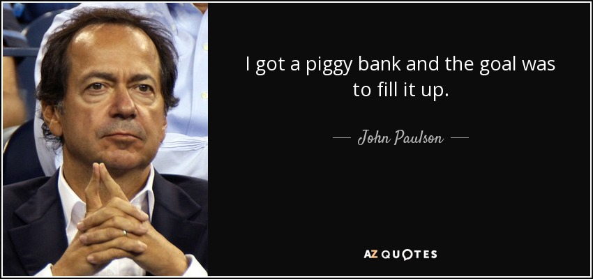 I got a piggy bank and the goal was to fill it up. - John Paulson