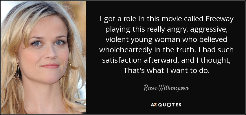 I got a role in this movie called Freeway playing this really angry, aggressive, violent young woman who believed wholeheartedly in the truth. I had such satisfaction afterward, and I thought, That's what I want to do. - Reese Witherspoon