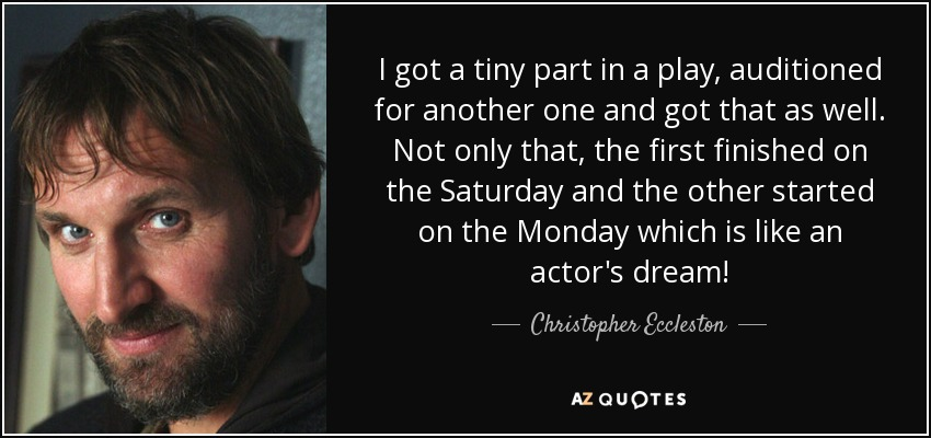 I got a tiny part in a play, auditioned for another one and got that as well. Not only that, the first finished on the Saturday and the other started on the Monday which is like an actor's dream! - Christopher Eccleston