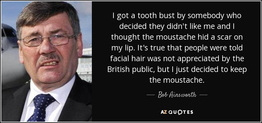 I got a tooth bust by somebody who decided they didn't like me and I thought the moustache hid a scar on my lip. It's true that people were told facial hair was not appreciated by the British public, but I just decided to keep the moustache. - Bob Ainsworth