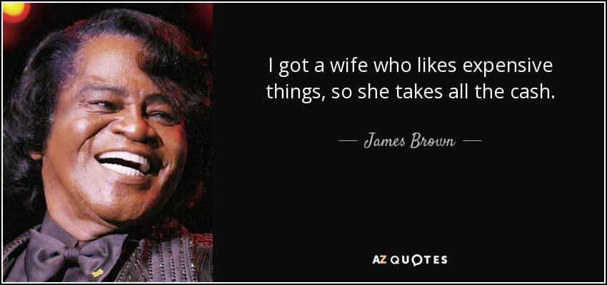I got a wife who likes expensive things, so she takes all the cash. - James Brown
