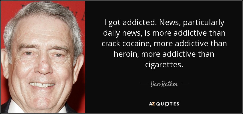 I got addicted. News, particularly daily news, is more addictive than crack cocaine, more addictive than heroin, more addictive than cigarettes. - Dan Rather