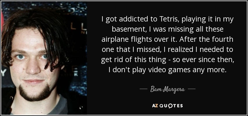 I got addicted to Tetris, playing it in my basement, I was missing all these airplane flights over it. After the fourth one that I missed, I realized I needed to get rid of this thing - so ever since then, I don't play video games any more. - Bam Margera