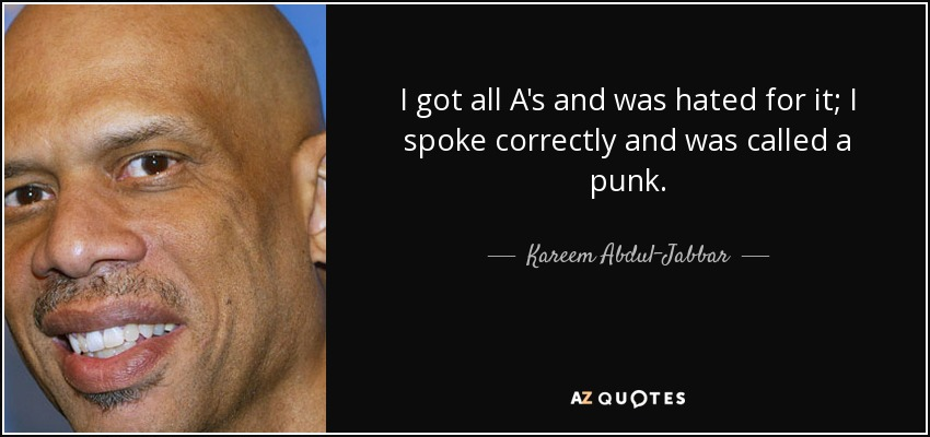 I got all A's and was hated for it; I spoke correctly and was called a punk. - Kareem Abdul-Jabbar