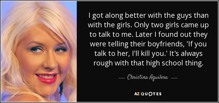 I got along better with the guys than with the girls. Only two girls came up to talk to me. Later I found out they were telling their boyfriends, 'If you talk to her, I'll kill you.' It's always rough with that high school thing. - Christina Aguilera