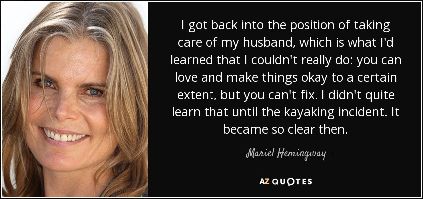 I got back into the position of taking care of my husband, which is what I'd learned that I couldn't really do: you can love and make things okay to a certain extent, but you can't fix. I didn't quite learn that until the kayaking incident. It became so clear then. - Mariel Hemingway