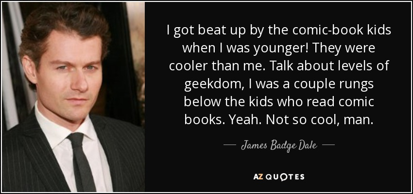 I got beat up by the comic-book kids when I was younger! They were cooler than me. Talk about levels of geekdom, I was a couple rungs below the kids who read comic books. Yeah. Not so cool, man. - James Badge Dale