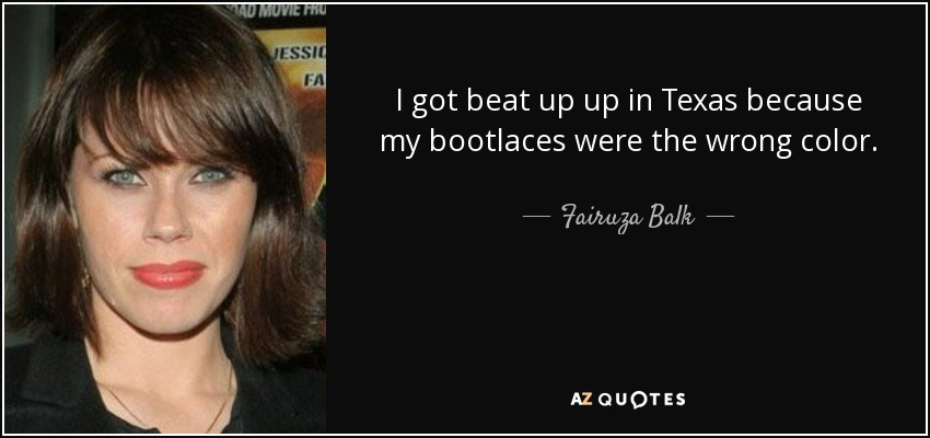 I got beat up up in Texas because my bootlaces were the wrong color. - Fairuza Balk