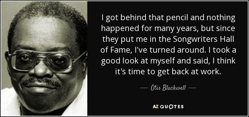 I got behind that pencil and nothing happened for many years, but since they put me in the Songwriters Hall of Fame, I've turned around. I took a good look at myself and said, I think it's time to get back at work. - Otis Blackwell