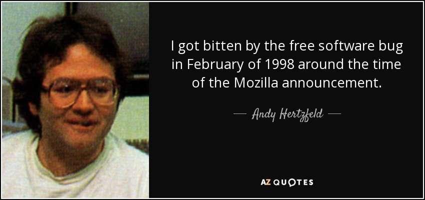 I got bitten by the free software bug in February of 1998 around the time of the Mozilla announcement. - Andy Hertzfeld